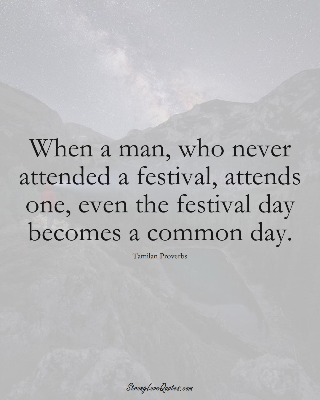 When a man, who never attended a festival, attends one, even the festival day becomes a common day. (Tamilan Sayings);  #aVarietyofCulturesSayings