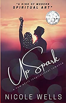 UpSpark: A New Adult Inspirational Romance (The Five Elements Book 1) by Nicole Wells