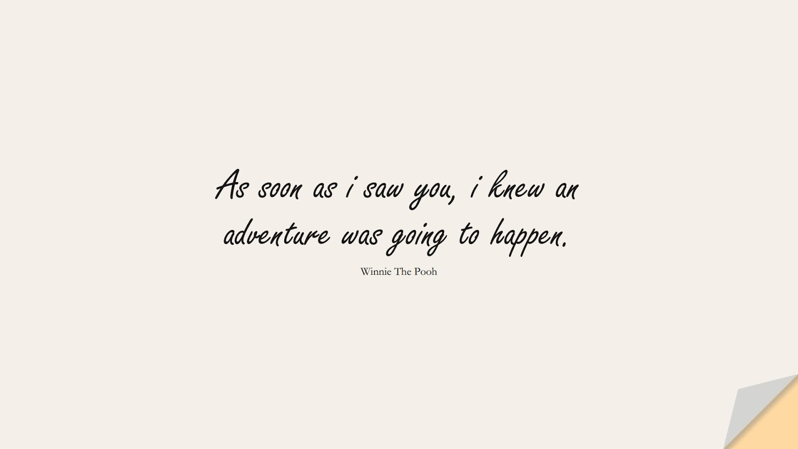 As soon as i saw you, i knew an adventure was going to happen. (Winnie The Pooh);  #FriendshipQuotes