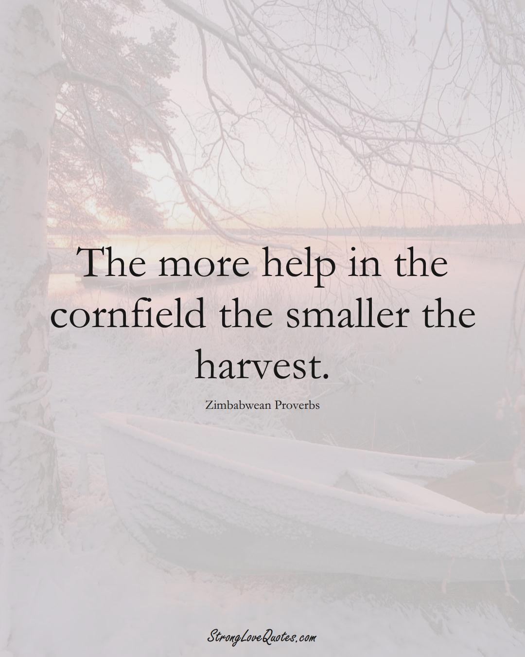 The more help in the cornfield the smaller the harvest. (Zimbabwean Sayings);  #AfricanSayings