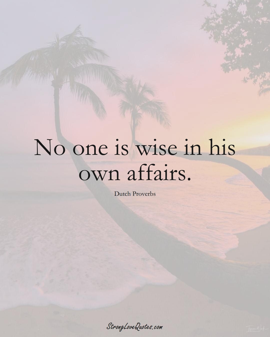 No one is wise in his own affairs. (Dutch Sayings);  #EuropeanSayings