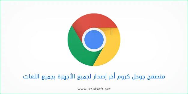 تنزيل متصفح جوجل كروم أخر اصدار مجاناً