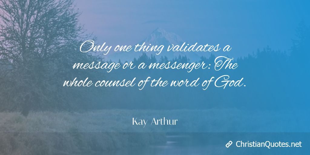 Only one thing validates a message or a messenger: The whole counsel of the word of God. - Kay Arthur