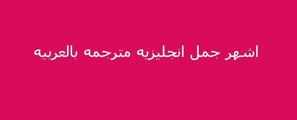 349e68088 اشهر جمل انجليزيه مترجمه بالعربيه | قاموس المعرفه