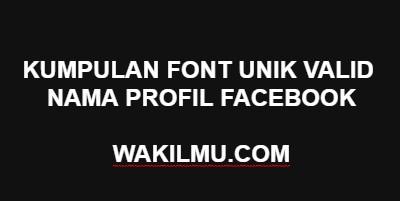 Akun Unik Facebook: Kumpulan Font Unik Valid Untuk Nama Profil Facebook