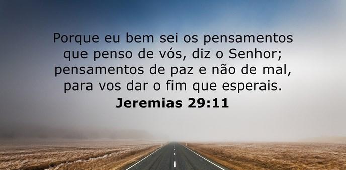 Porque eu bem sei os pensamentos que penso de vós, diz o Senhor; pensamentos de paz e não de mal, para vos dar o fim que esperais.