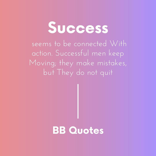 Success seems to be connected With action. Successful men keep Moving; they make mistakes, but They do not quit.- conrad hilton
