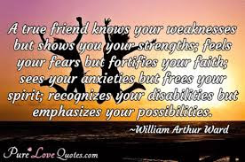 Quotes about friends:A true friend knows your weaknesses but shows you your strengths; feels your fears but fortifies your faith; sees your anxieties but frees your spirit;