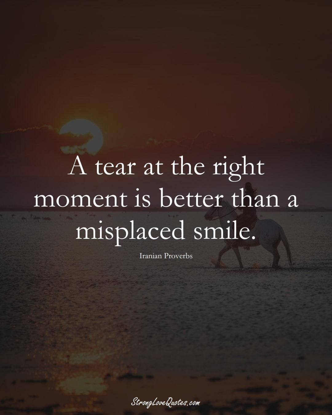 A tear at the right moment is better than a misplaced smile. (Iranian Sayings);  #MiddleEasternSayings