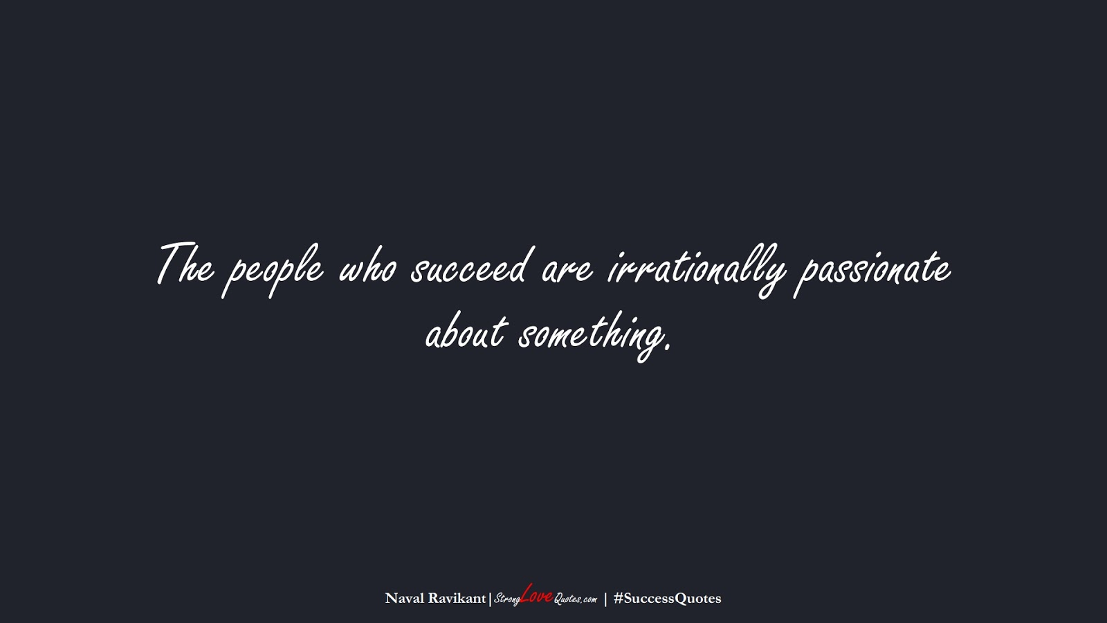 The people who succeed are irrationally passionate about something. (Naval Ravikant);  #SuccessQuotes