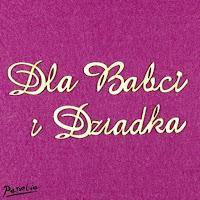 http://www.papelia.pl/pl/p/Tekturka-wycinanka-napis-DLA-BABCI-I-DZIADKA-/12401