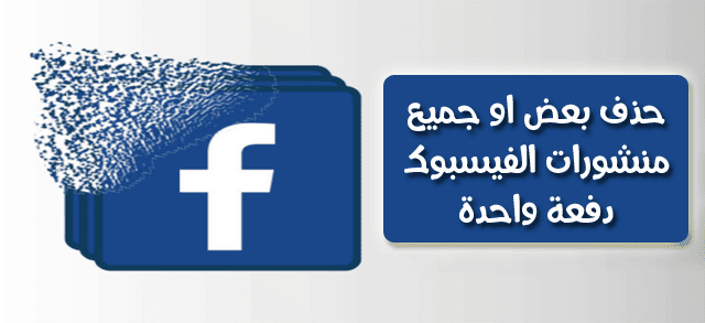 طريقة سريعة لحذف بعض او جميع منشورات الفيسبوك القديمة دفعة واحدة بدون اداة او برنامج