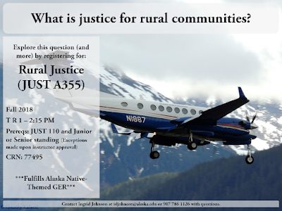 What is justice for rural communities? Explore this question (and more) by registering for: Rural Justice (JUST A355), Fall 2018,  Tuesdays and Thursdays  1 to 2:15 PM. Prerequisites: JUST 110 and Junior or Senior standing (Exceptions made upon instructor approval). CRN: 77495. Fulfills Alaska Native-Themed GER. Contact Ingrid Johnson at idjohnson@alaska.edu or 907 786 1126 with questions.