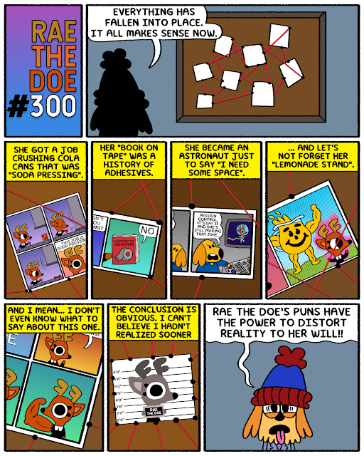 """Panel One: Rae the Doe #300 Panel Two: A character seen from behind is looking at a bulletin board, full of photos connected with red string. The character says """"Everything has fallen into place. It all makes sense now."""" Panel Three: The character says """"she got a job crushing cola cans that was 'soda pressing'"""". This is a reference to a previous comic, which is shown on the bulletin board. Panel Four: He says """"Her 'book on tape' was a history of adhesives"""". This is also a reference to a previous comic that is attached to the bulletin board. Panel Five: He says """"She became an astronaut just to say """"I need some space"""". Like the other two, this is a reference to a previous comic that is attached to the bulletin board. Panel Six: He says """"And let's not forget her 'lemonade stand'."""" This is also a reference to a previous comic that is attached to the board. Panel Seven: He says """"And I mean... I don't even know what to say about this one."""" The comic attached on the bulletin board is a particularly absurd one- the comic where Rae's arm grows cartoonishly muscular because she """"tricked her muscles"""". Panel Eight: He says """"The conclusion is obvious. I can't believe I hadn't realized sooner."""" There's a picture of Rae the Doe's mugshot, which is revealed to be the very center of this conspiracy corkboard. Panel Nine: The person talking this whole time is revealed. It's the dog from the very first Rae the Doe comic, who has appeared in the one hundredth and two hundredth comic as well. His name is Digit. I've never said that before now but it's true. Anyway, he says """"Rae the Doe's puns have the power to distort reality to her will!"""""""