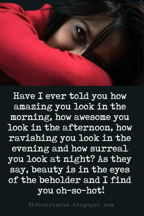 Sweet Love Sayings, Have I ever told you how amazing you look in the morning, how awesome you look in the afternoon, how ravishing you look in the evening and how surreal you look at night? As they say, beauty is in the eyes of the beholder and I find you oh-so-hot