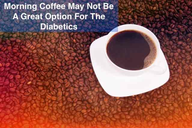 7starhd, Morning Coffee is harmful for diabetics