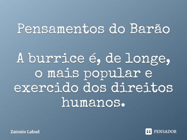 Pensamentos do Barão  A burrice é, de longe, o mais popular e exercido dos direitos humanos.