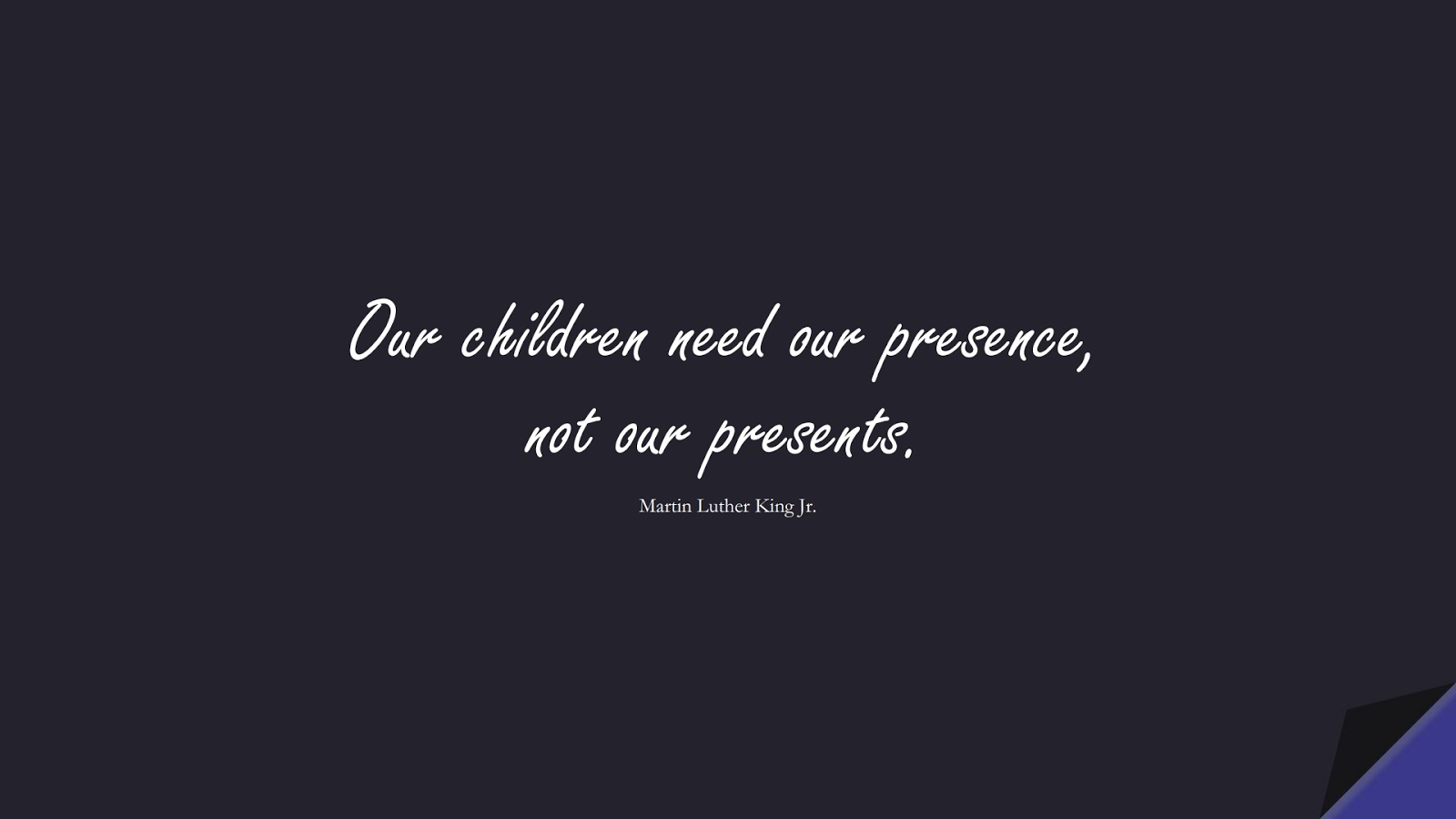 Our children need our presence, not our presents. (Martin Luther King Jr.);  #MartinLutherKingJrQuotes