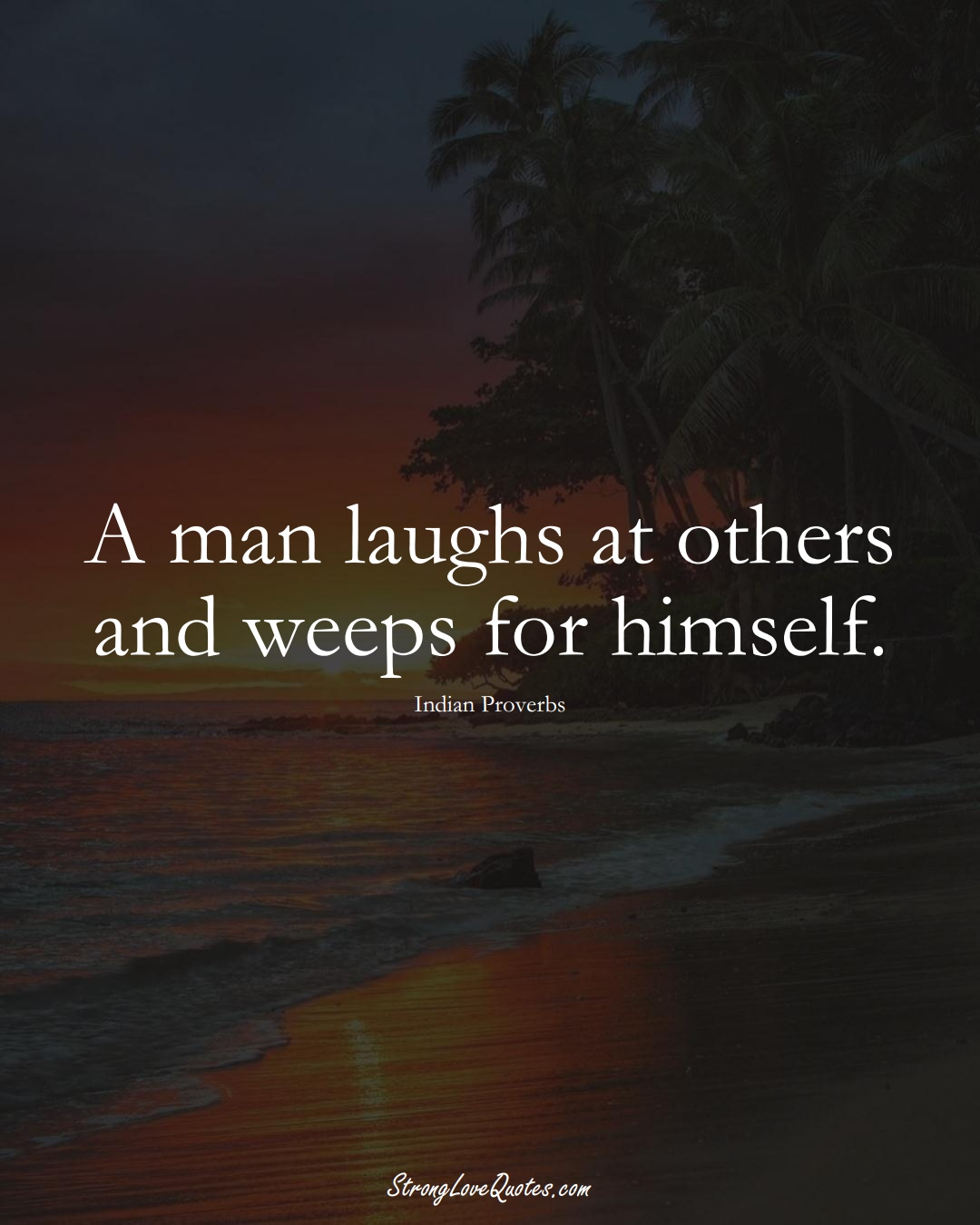 A man laughs at others and weeps for himself. (Indian Sayings);  #AsianSayings