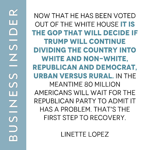 Now that he has been voted out of the White House it is the GOP that will decide if Trump will continue dividing the country into white and non-white, Republican and Democrat, urban versus rural. In the meantime 80 million Americans will wait for the Republican Party to admit it has a problem. That's the first step to recovery. — Linette Lopez, Opinion Columnist, Business Insider
