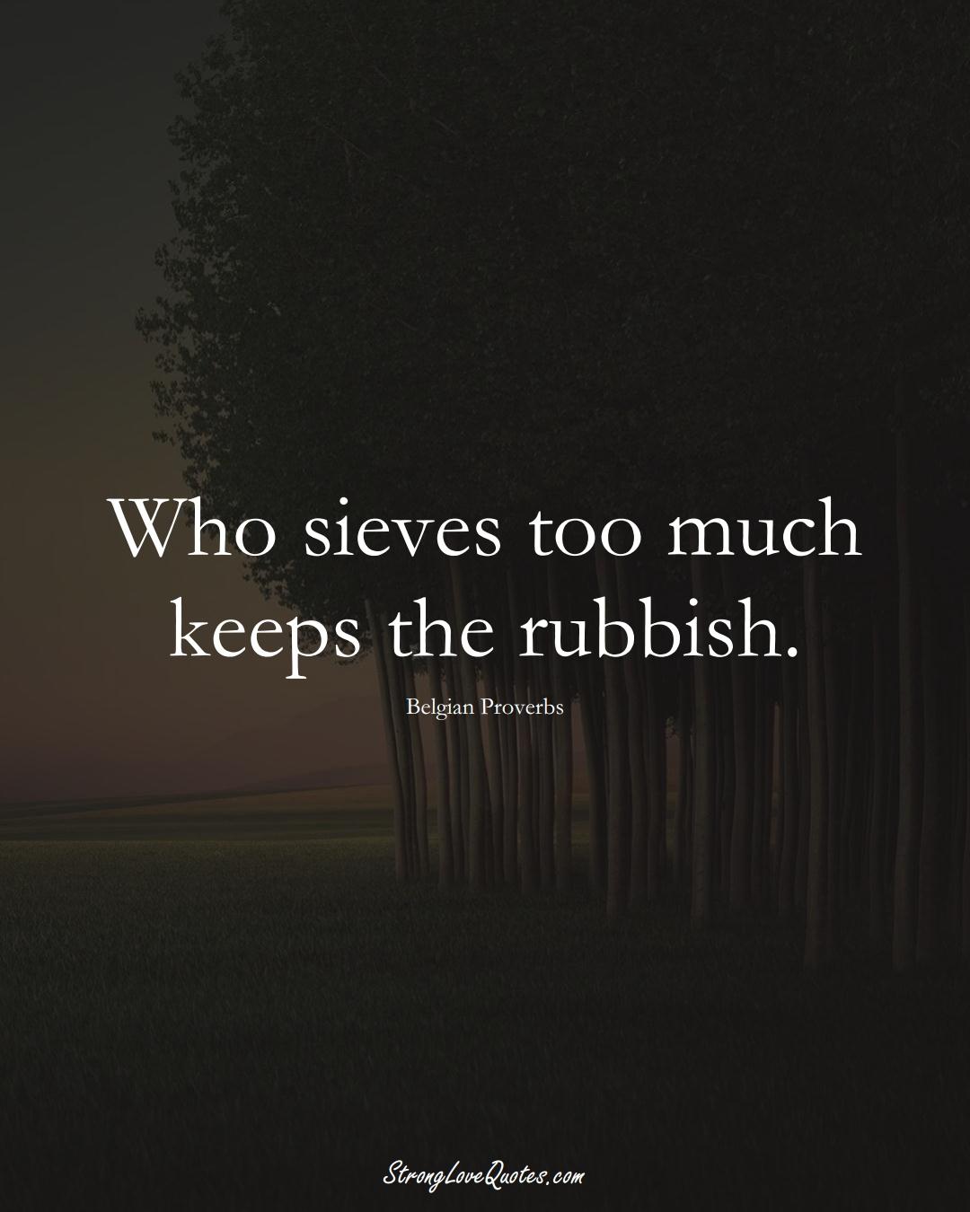 Who sieves too much keeps the rubbish. (Belgian Sayings);  #EuropeanSayings