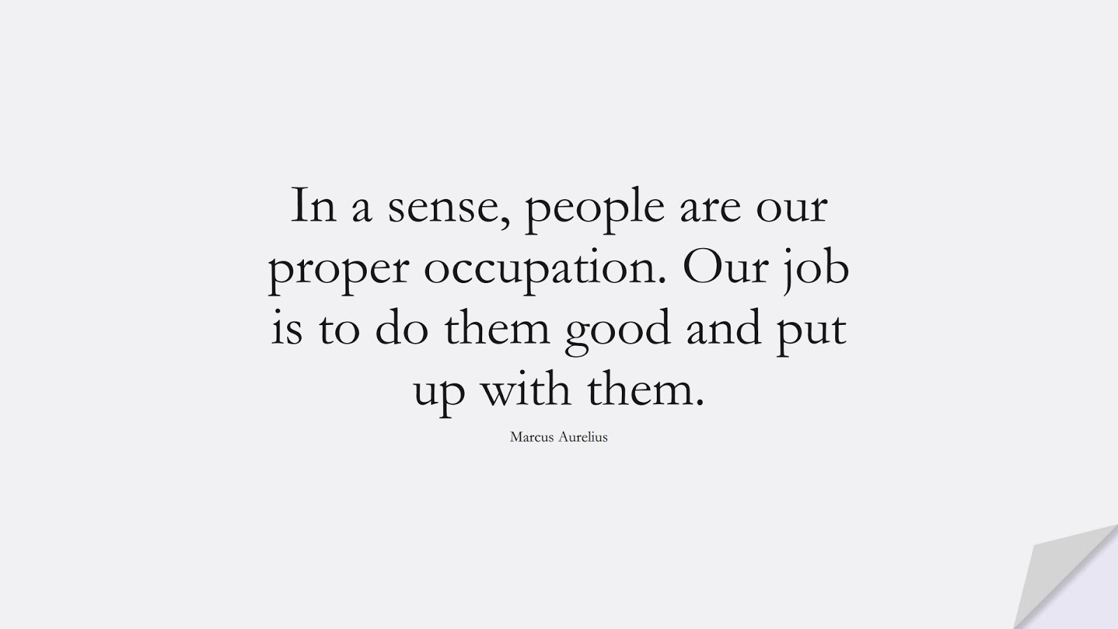 In a sense, people are our proper occupation. Our job is to do them good and put up with them. (Marcus Aurelius);  #RelationshipQuotes