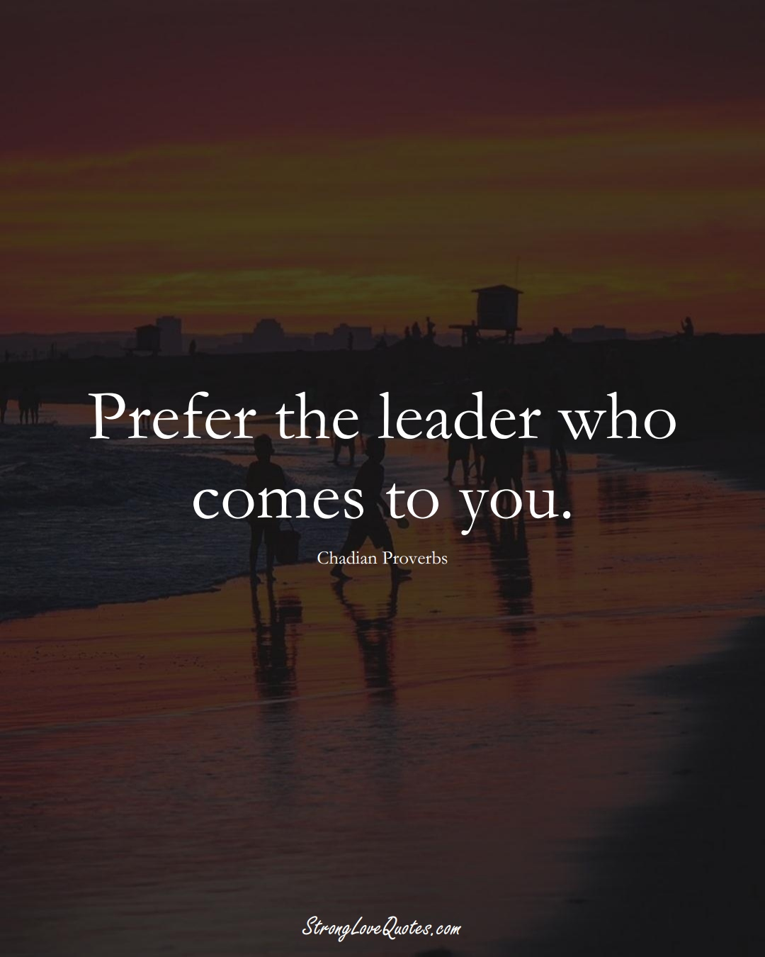 Prefer the leader who comes to you. (Chadian Sayings);  #AfricanSayings