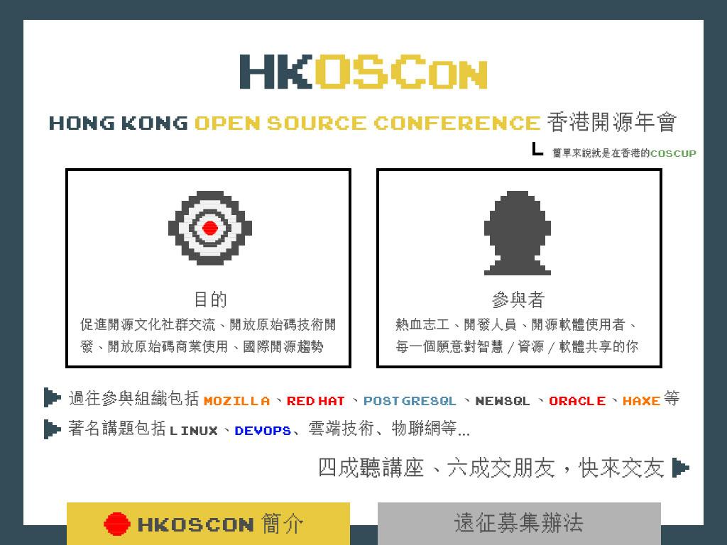 關於 HKOSCon:目的:促進開源文化社群交流、開放原始碼技術開發、開放原始碼商業使用、國際開源趨勢, 參與者:熱血志工、開發人員、開源軟體使用者、每一個願意對智慧/資源/軟體共享的你, 過往參與組織包括:Mozilla、Red Hat、PostgreSQL、NewSQL、Oracle、Haxe等, 著名講題包括 Linux、DevOps、雲端技術、物聯網等