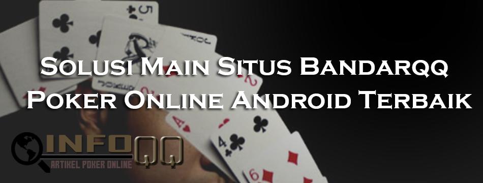 Solusi Main Situs Bandarqq Poker Online Android Terbaik