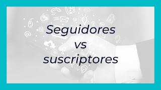 Seguidores vs suscriptores