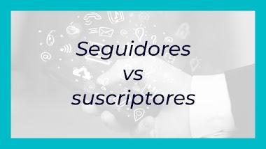Seguidores vs suscriptores: ¿Cuál es más importante?