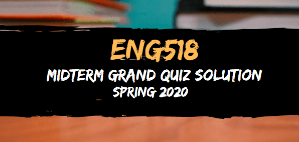 ENG518 Midterm Grand Quiz Solution Spring2020