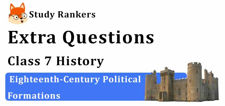 Eighteenth-Century Political Formations Extra Questions Chapter 10 Class 7 History