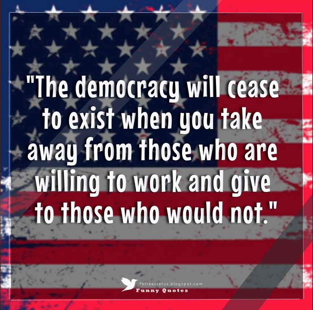 """The democracy will cease to exist when you take away from those who are willing to work and give to those who would not."" - thomas jefferson"