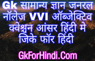 Gk सामान्य ज्ञान जनरल नॉलेज VVI ऑब्जेक्टिव क्वेश्चन आंसर हिंदी मे जिके फॉर हिंदी