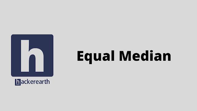 HackerEarth Equal Median problem solution