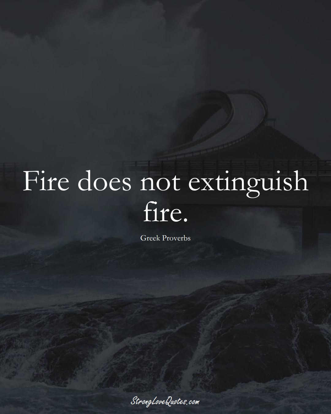 Fire does not extinguish fire. (Greek Sayings);  #EuropeanSayings