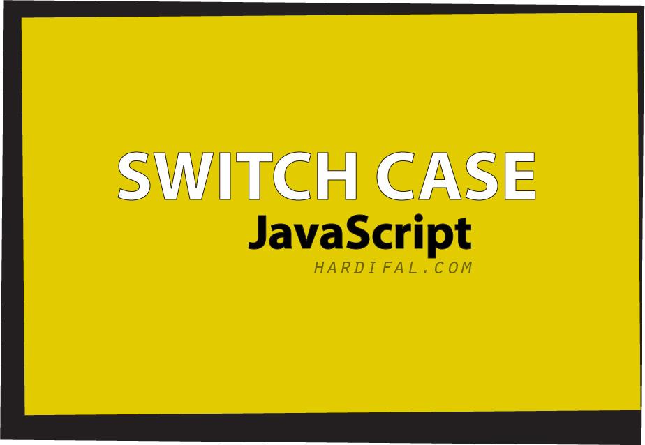 Cara Penggunaan (Percabangan) Kondisi SWITCH CASE Pada Javascript