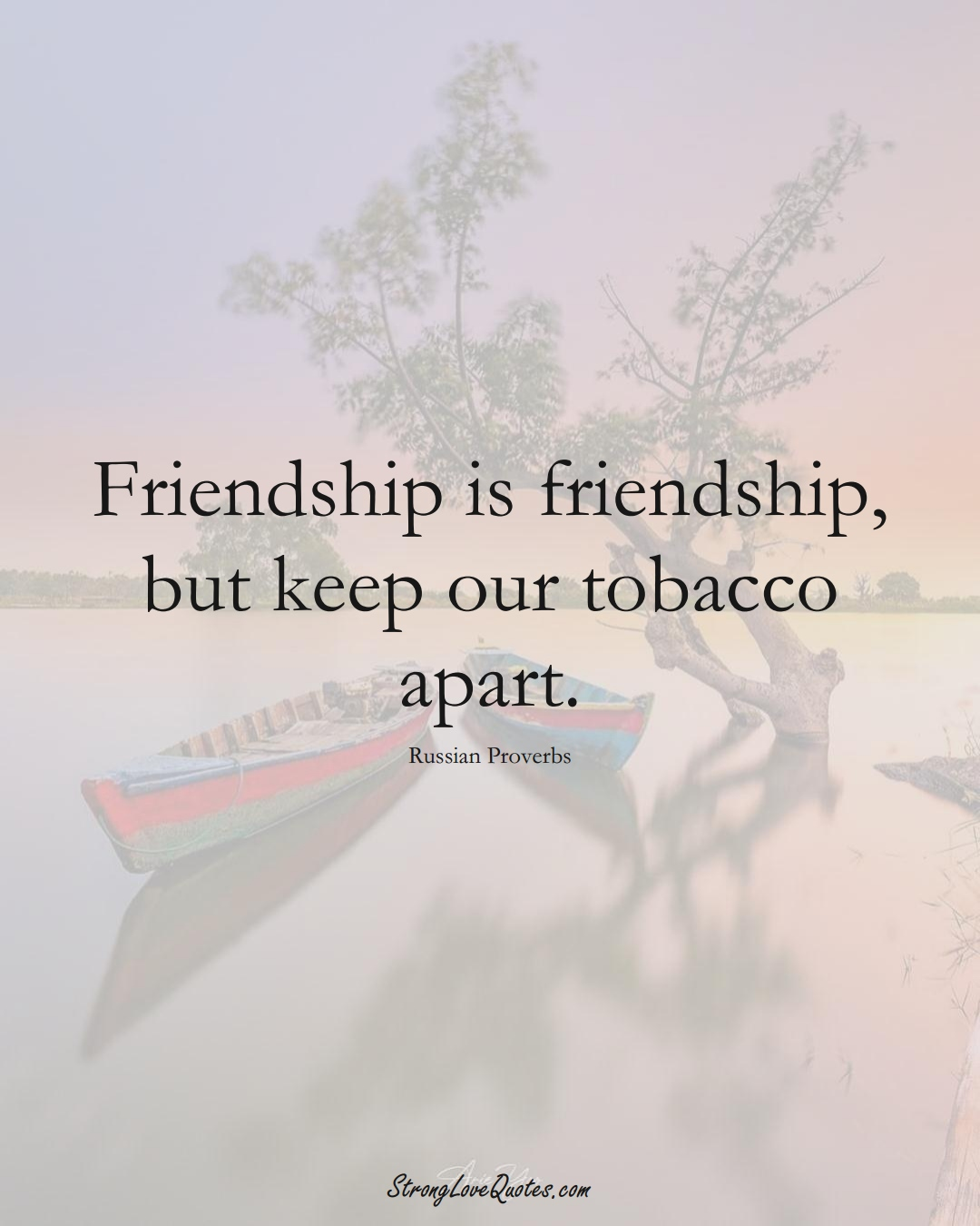 Friendship is friendship, but keep our tobacco apart. (Russian Sayings);  #AsianSayings