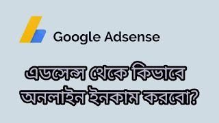 google adsense থেকে কিভাবে অনলাইন ইনকাম করবো?