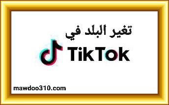 طريقة تغيير البلد في برنامج تيك توك Tik Tok