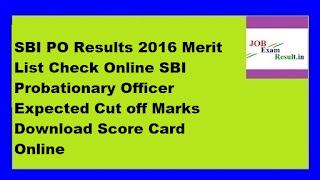 SBI PO Results 2016 Merit List Check Online SBI Probationary Officer Expected Cut off Marks Download Score Card Online
