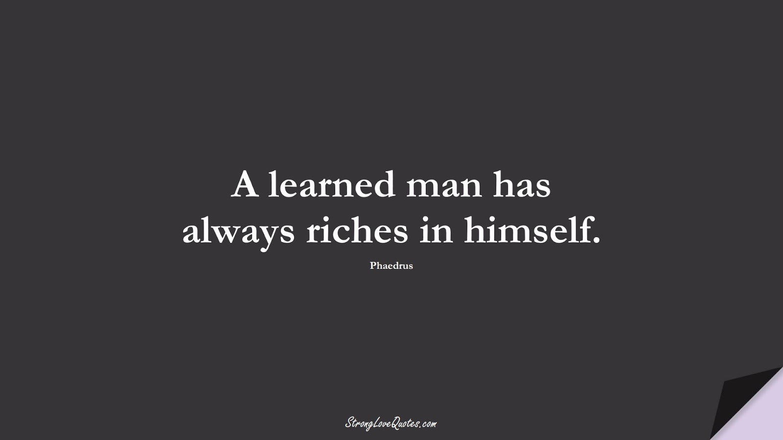 A learned man has always riches in himself. (Phaedrus);  #EducationQuotes