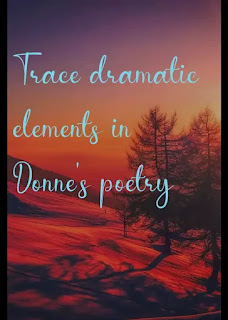 Trace dramatic elements in Donne's poetry