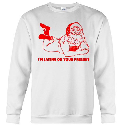 I'm Laying On Your Present Funny Santa Christmas T-shirt Hoodie Sweatshirt. GET IT HERE