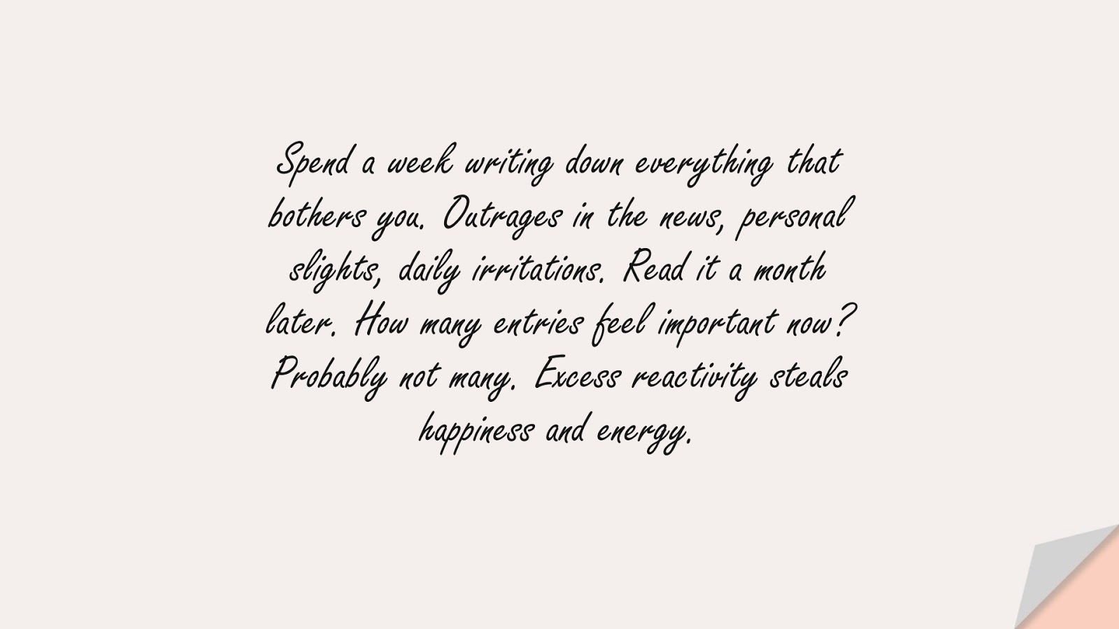 Spend a week writing down everything that bothers you. Outrages in the news, personal slights, daily irritations. Read it a month later. How many entries feel important now? Probably not many. Excess reactivity steals happiness and energy.FALSE
