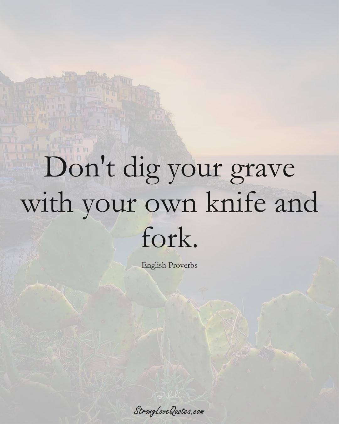 Don't dig your grave with your own knife and fork. (English Sayings);  #EuropeanSayings