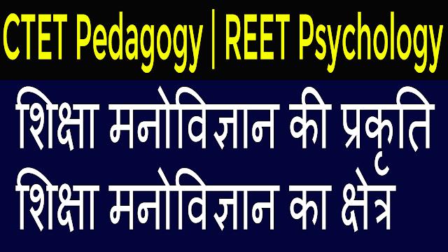 CTET Pedagogy   REET Psychology Preparation   Nature of Education Psychology   Field of education psychology   शिक्षा मनोविज्ञान की प्रकृति   शिक्षा मनोविज्ञान का क्षेत्र