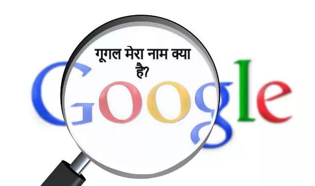 गूगल मेरा नाम क्या है? (google mera naam kya hai)