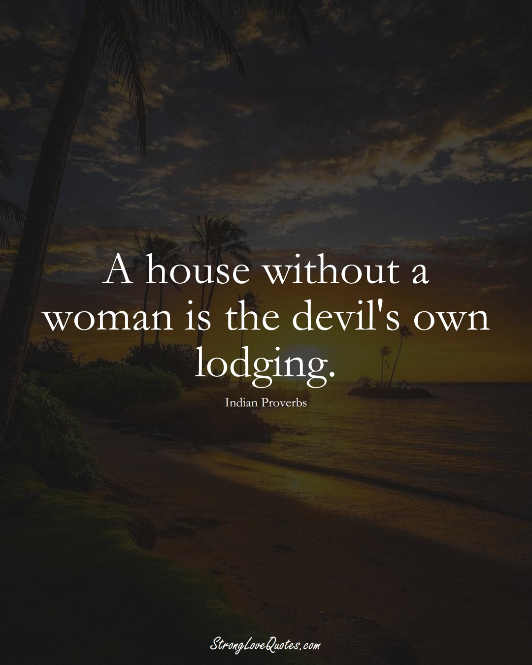 A house without a woman is the devil's own lodging. (Indian Sayings);  #AsianSayings